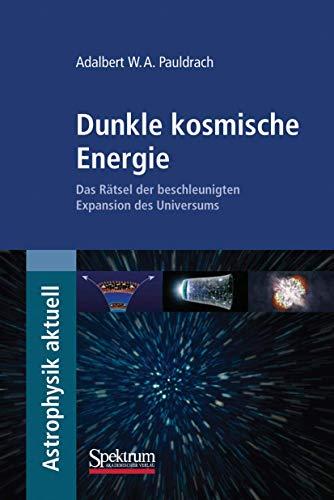 Dunkle kosmische Energie: Das Rätsel der beschleunigten Expansion des Universums (Astrophysik aktuell)