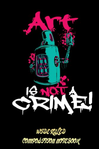 Compare Textbook Prices for Art is not a crime Graffiti street art sprayer Art Wide Ruled Composition Notebook: Street Art Graffiti Notebook, Graffiti Teenager School Notebook For girl, For boy, For Kid   Special Black Cover  ISBN 9798750945559 by John E