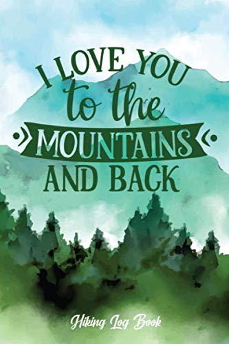 I Love You To The Mountains And Back Hiking Log Book: Hiking Journal With Prompts to Write In | Travel Size Memory Book For Adventure Lovers | Trail & ... | Ideal Gift for Hikers, Campers, Travelers
