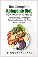 The Complete Ketogenic Diet For Women Over 50: Healthy and Amazingly Delicious Recipes for Your Keto Lifestyle