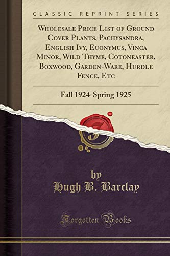Wholesale Price List of Ground Cover Plants, Pachysandra, English Ivy, Euonymus, Vinca Minor, Wild Thyme, Cotoneaster, Boxwood, Garden-Ware, Hurdle Fence, Etc: Fall 1924-Spring 1925 (Classic Reprint)