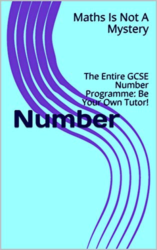 Number: The Entire GCSE Number Programme: Be Your Own Tutor! (Maths Is Not A Mystery Book 63) (English Edition)