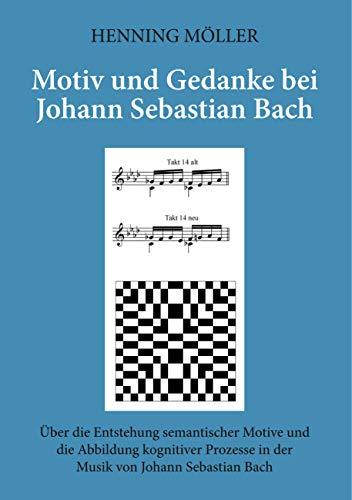 Motiv und Gedanke bei Johann Sebastian Bach: Über die Entstehung semantischer Motive und die Abbildung kognitiver Prozesse in der Musik von Johann Sebastian Bach