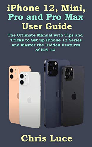 iPhone 12, Mini, Pro and Pro Max User Guide: The Ultimate Manual with Tips and Tricks to Set up iPhone 12 Series and Master the Hidden Features of iOS 14 (English Edition)