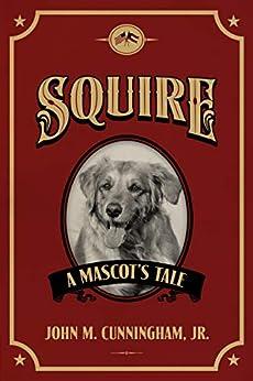 Squire, A Mascot's Tale by [John  M. Cunningham Jr.]