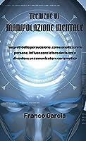Tecniche di Manipolazione Mentale: I segreti della persuasione, come analizzare le persone, influenzare le loro decisioni e diventare un comunicatore carismatico