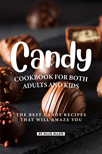 Candy Cookbook for Both Adults and Kids: The Best Candy Recipes That Will Amaze You
