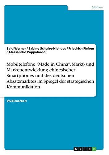 """Mobiltelefone """"Made in China"""". Markt- und Markenentwicklung chinesischer Smartphones und des deutschen Absatzmarktes im Spiegel der strategischen Kommunikation"""