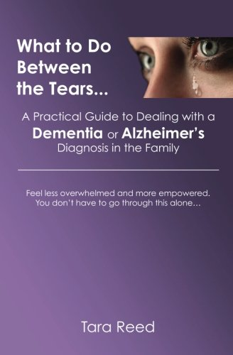 What to Do Between the Tears...: A Practical Guide to Dealing with a Dementia or Alzheimer's Diagnosis in the Family