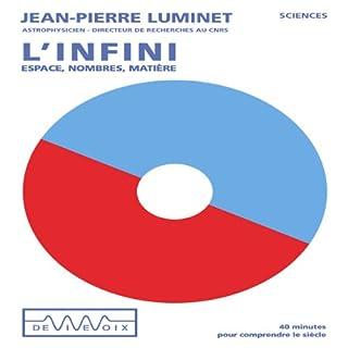 L'Infini - espace, nombres, matière                    De :                                                                                                                                 Jean-Pierre Luminet                               Lu par :                                                                                                                                 Jean-Pierre Luminet                      Durée : 37 min     7 notations     Global 4,7