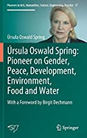 Úrsula Oswald Spring: Pioneer on Gender, Peace, Development, Environment, Food and Water: With a Foreword by Birgit Dechmann (Pioneers in Arts, Humanities, Science, Engineering, Practice, 17)