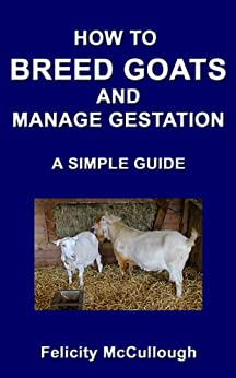 How To Breed Goats And Manage Gestation A Simple Guide (Goat Knowledge Book 9) by [Felicity McCullough]