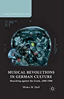 Musical Revolutions in German Culture: Musicking against the Grain, 1800-1980 (Studies in European Culture and History)