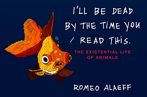 Image of I'll Be Dead by the Time You Read This: The Existential Life of Animals