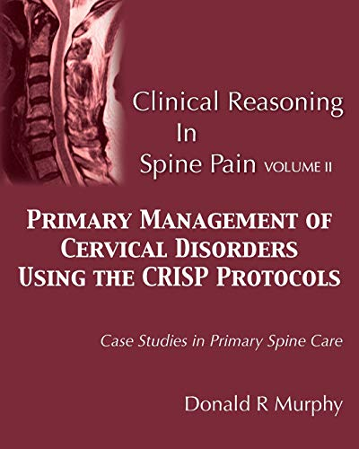 Clinical Reasoning in Spine Pain Volume II: Primary Management of Cervical Disorders Using the CRISP Protocols Case Studies in Primary Spine Care