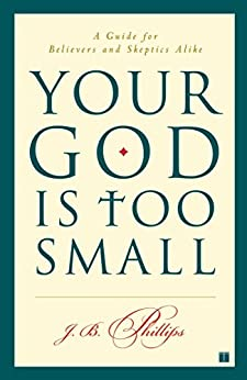 Your God Is Too Small: A Guide for Believers and Skeptics Alike by [J.B. Phillips]