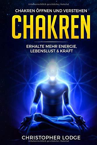 Chakren für Anfänger: Chakren öffnen und verstehen - Erhalte mehr Energie, Lebenslust & Kraft durch geistiges Heilen und dem Anwenden von diesen...