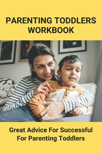 Parenting Toddlers Workbook: Great Advice For Successful For Parenting...