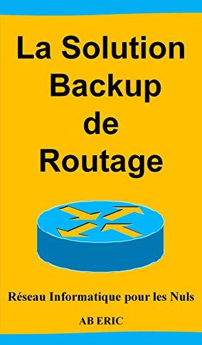 Couverture du livre La Solution Backup de Routage : Réseau Informatique pour les Nuls, Généralité sur le Routage, Présentation des Protocoles de la Redondance, Implémentation de la solution
