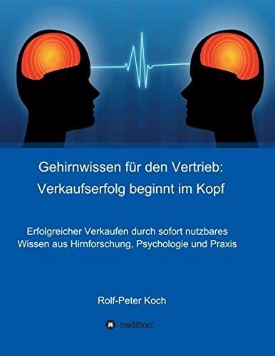 Gehirnwissen für den Vertrieb: Verkaufserfolg beginnt im Kopf: Erfolgreicher Verkaufen durch sofort nutzbares Wissen aus Hirnforschung, Psychologie und Praxis