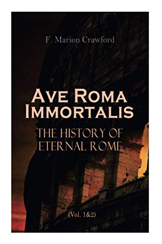 Ave Roma Immortalis: The History of Eternal Rome (Vol. 1&2): Wandering Into The Past: Historical Events, Biographies and Archeology