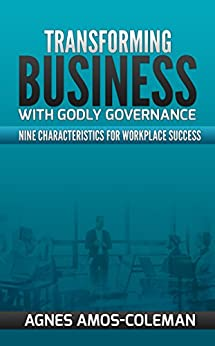 Transforming Business With Godly Governance: Nine Characteristics for Workplace Success by [Agnes Amos-Coleman]
