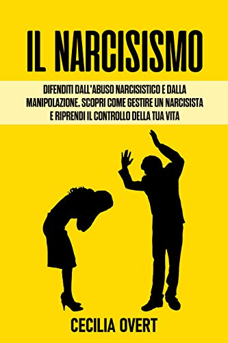 Il Narcisismo: Difenditi dall'Abuso Narcisistico e dalla Manipolazione. Scopri come Gestire un Narcisista e Riprendi il Controllo della Tua Vita