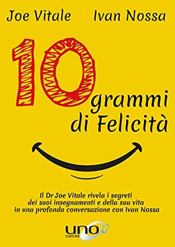 10 Grammi di Felicità: Il dr. Joe Vitale rivela i segreti dei suoi insegnamenti e della sua vita in una profonda conversazione con Ivan Nossa (La Via della Trasformazione)