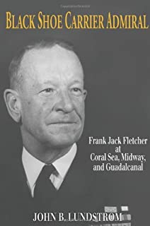 Black Shoe Carrier Admiral: Frank Jack Fletcher at Coral Sea, Midway & Guadalcanal