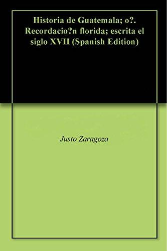 Historia de Guatemala; ó. Recordación florida; escrita e