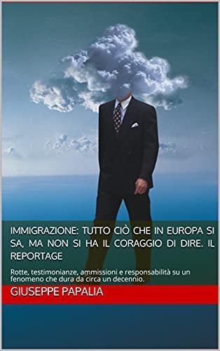 Immigrazione: tutto ciò che in Europa si sa, ma non si ha il coraggio di dire. Il Reportage: Rotte, testimonianze, ammissioni e responsabilità su un fenomeno che dura da circa un decennio.