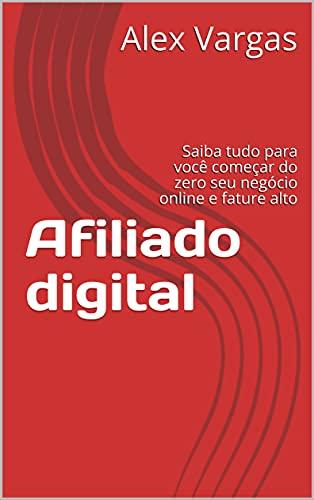 Afiliado digital : Saiba tudo para você começar do zero seu negócio online e fature alto