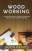 Woodworking: A Step-by-Step Guide to Essential Woodworking Skills, Tips and Projects for Beginners