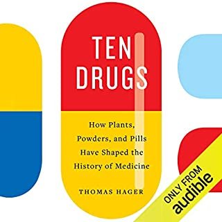 Ten Drugs     How Plants, Powders, and Pills Have Shaped the History of Medicine              By:                                                                                                                                 Thomas Hager                               Narrated by:                                                                                                                                 Angelo Di Loreto                      Length: 8 hrs and 39 mins     8 ratings     Overall 4.8