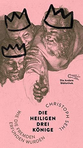 Die Heiligen Drei Könige: Wie die Fremden erfunden wurden (Die Andere Bibliothek, Band 432)
