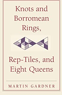Knots and Borromean Rings, Rep-Tiles, and Eight Queens: Martin Gardner's Unexpected Hanging (The New Martin Gardner Mathematical Library)