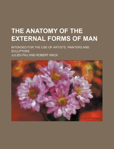 The Anatomy of the External Forms of Man; Intended for the Use of Artists, Painters and Sculptors