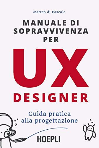 Manuale di sopravvivenza per UX designer: Guida pratica alla progettazione