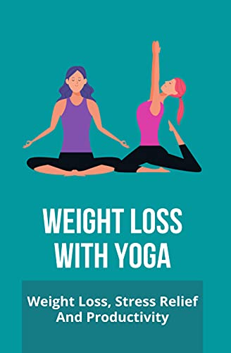 Weight Loss With Yoga: Weight Loss, Stress Relief, And Productivity: Yoga Weight Loss Workout (English Edition)