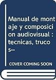 Manual de Montaje y composición audiovisual: Técnicas- trucos...