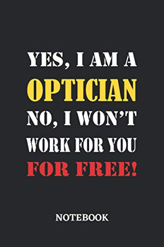 Yes, I am a Optician No, I won't work for you for free Notebook: 6x9 inches...