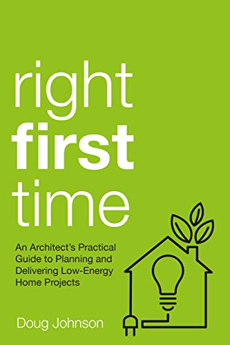 Right First Time: An Architect's Guide To Creating Efficient And Successful Eco Homes