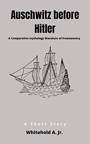 Auschwitz before hitler: A Comparative mythology literature of Freemasonry (English Edition)