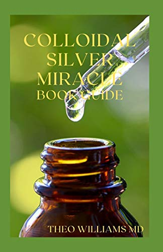 COLLOIDAL SILVER MIRACLE BOOK GUIDE: The Effective Guide To Natural Antibiotics And Its Health Restoring Effects