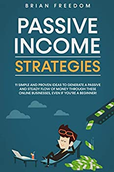 PASSIVE INCOME STRATEGIES  11 Simple and Proven Ideas to Generate a Passive and Steady Flow of Money Through These Online Businesses Even If You're a Beginner!