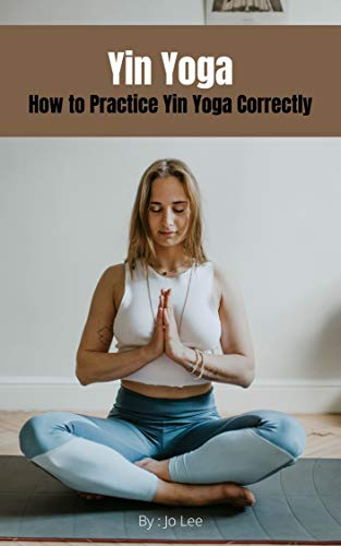 Yin Yoga : How to Practice Yin Yoga Correctly (English Edition)