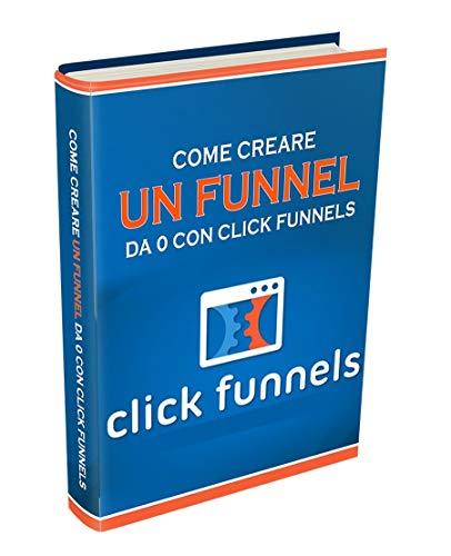 Clickfunnels: La Guida in Italiano: Come creare un Funnel da 0 con Clickfunnels (Italian Edition)