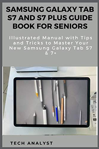 SAMSUNG GALAXY TAB S7 AND S7 PLUS GUIDE BOOK FOR SENIORS Illustrated Manual with Tips and Tricks to Master Your New Samsung Galaxy Tab S7 & 7+