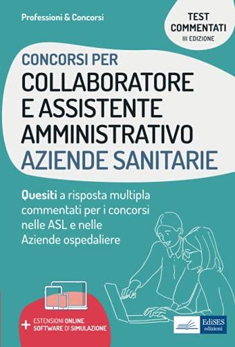 Concorsi per Collaboratore e Assistente Amministrativo Aziende Sanitarie: Quesiti a risposta multipla commentati per i concorsi nelle ASL e nelle Aziende ospedaliere