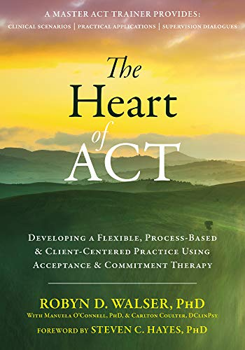 The Heart of ACT: Developing a Flexible, Process-Based, and Client-Centered Practice Using Acceptance and Commitment Therapy eBook : Walser, Robyn D., Hayes, Steven C.: Amazon.co.uk: Books